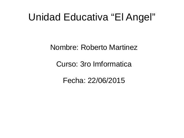"""Unidad Educativa """"El Angel"""" Nombre: Roberto Martinez Curso: 3ro Imformatica Fecha: 22/06/2015"""
