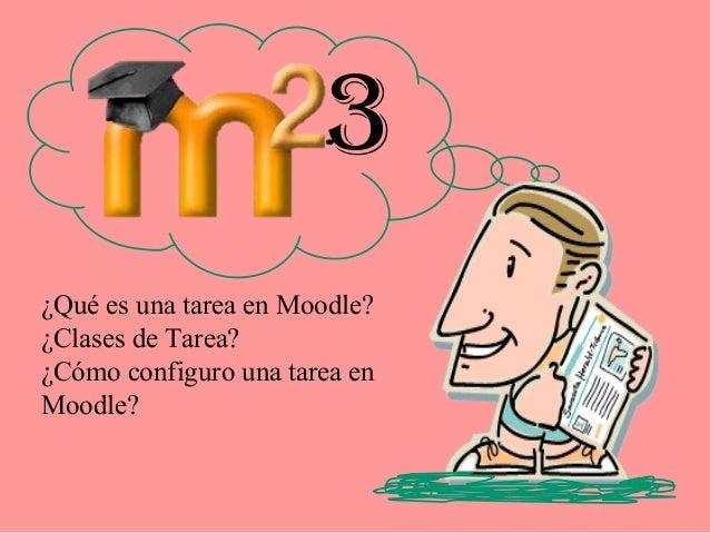 3¿Qué es una tarea en Moodle?¿Clases de Tarea?¿Cómo configuro una tarea enMoodle?