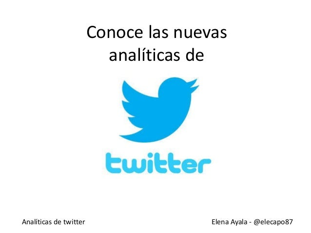 Analíticas de twitter Elena Ayala - @elecapo87 Conoce las nuevas analíticas de