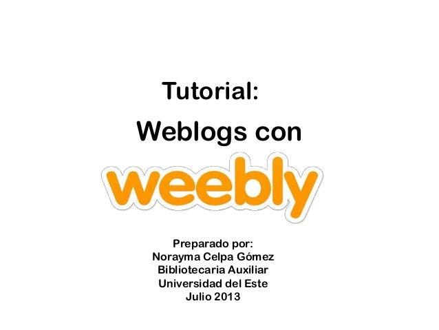 Weblogs con Tutorial: Preparado por: Norayma Celpa Gómez Bibliotecaria Auxiliar Universidad del Este Julio 2013