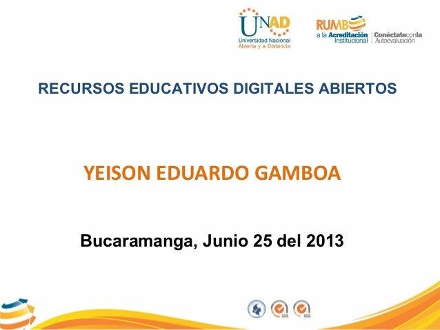 RECURSOS EDUCATIVOS DIGITALES ABIERTOSYEISON EDUARDO GAMBOABucaramanga, Junio 25 del 2013