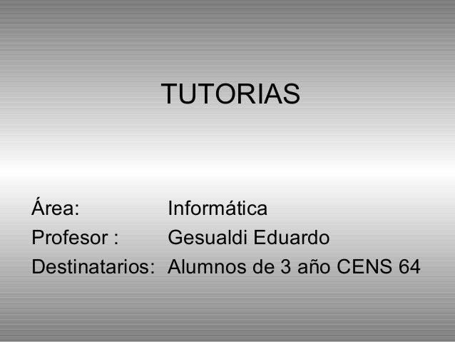 TUTORIASÁrea: InformáticaProfesor : Gesualdi EduardoDestinatarios: Alumnos de 3 año CENS 64
