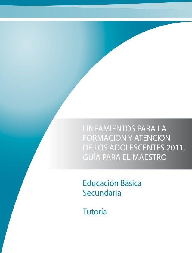LINEAMIENTOS PARA LA FORMACIÓN Y ATENCIÓN DE LOS ADOLESCENTES 2011. GUÍA PARA EL MAESTRO Educación Básica Secundaria Tutor...