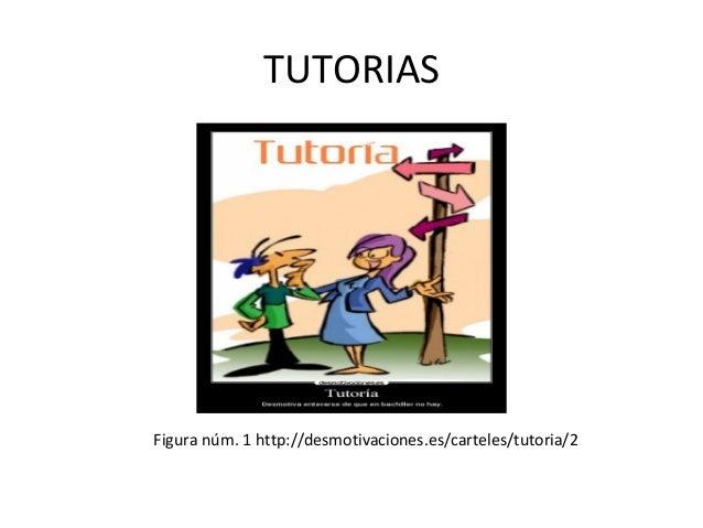 TUTORIAS  Figura núm. 1 http://desmotivaciones.es/carteles/tutoria/2
