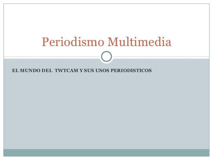 EL MUNDO DEL  TWTCAM Y SUS USOS PERIODISTICOS Periodismo Multimedia