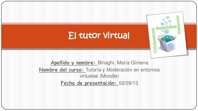 Apellido y nombre: Binaghi, María Gimena Nombre del curso: Tutoría y Moderación en entornos virtuales (Moodle) Fecha de pr...