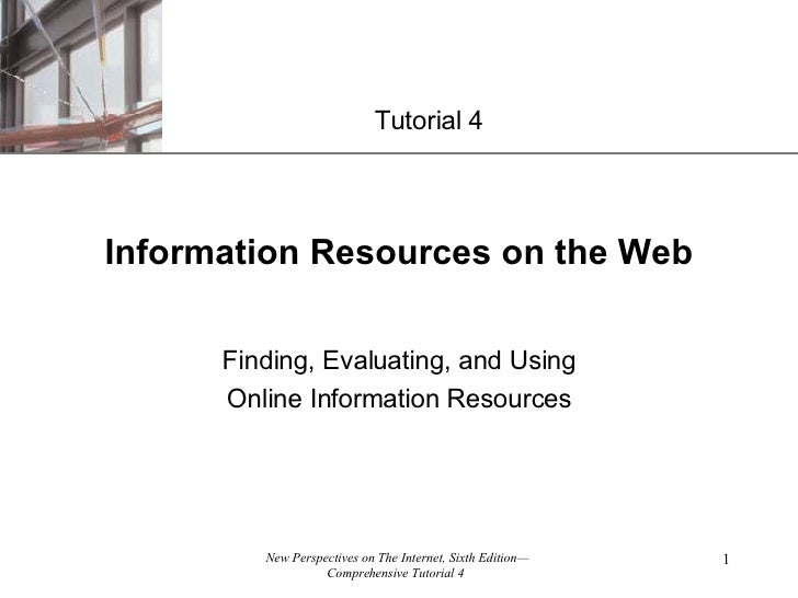 Information Resources on the Web Finding, Evaluating, and Using Online Information Resources Tutorial 4