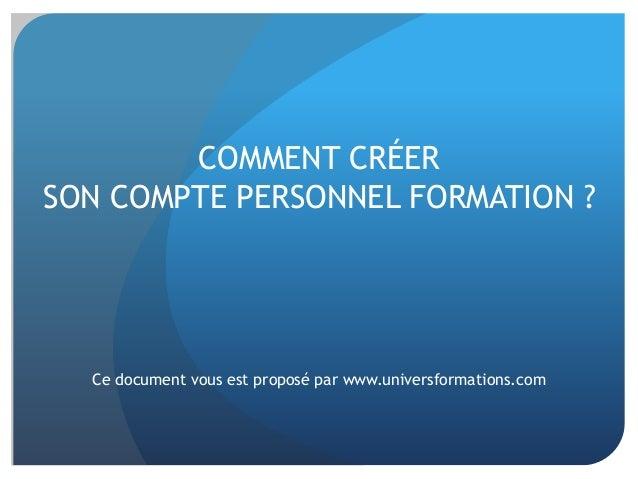 COMMENT CRÉER SON COMPTE PERSONNEL FORMATION ? Ce document vous est proposé par www.universformations.com