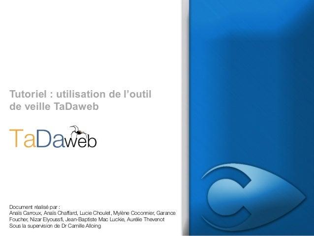 Tutoriel : utilisation de l'outil de veille TaDaweb  Document réalisé par : Anaïs Carroux, Anaïs Chaffard, Lucie Choulet, ...