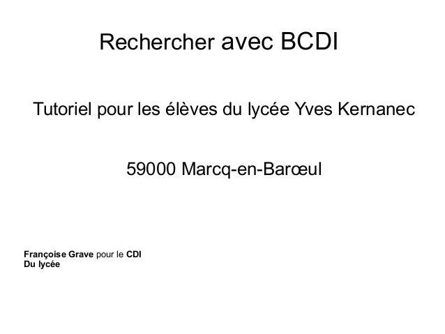 Rechercher avec BCDI Tutoriel pour les élèves du lycée Yves Kernanec 59000 Marcq-en-Barœul  Françoise Grave pour le CDI Du...