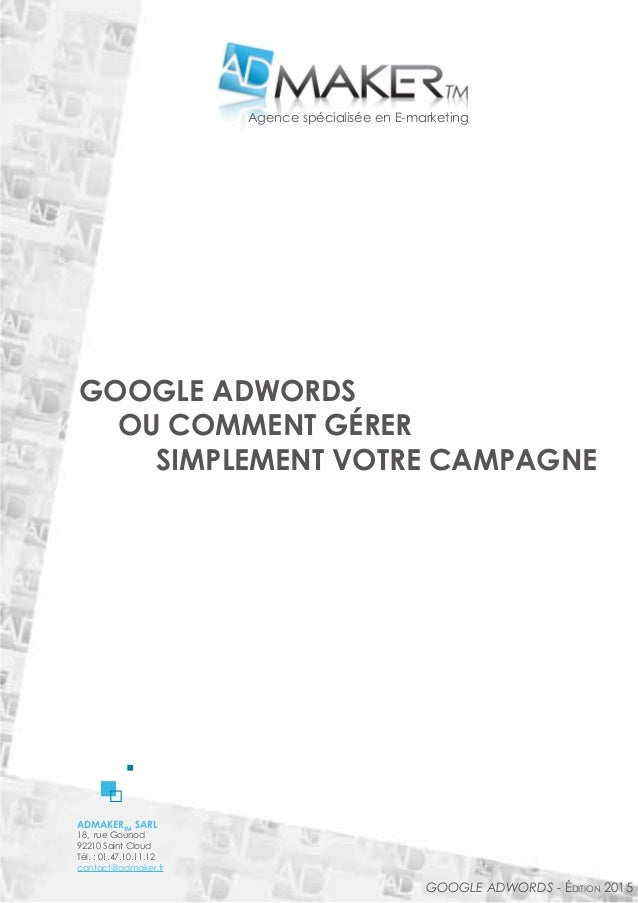 ADMAKERTM SARL 18, rue Gounod 92210 Saint Cloud Tél. : 01.47.10.11.12 contact@admaker.fr Google Adwords - édition 2015 GOO...