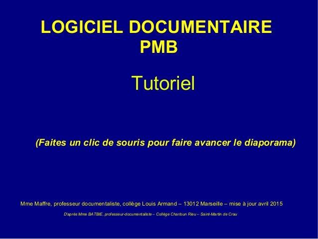 LOGICIEL DOCUMENTAIRE PMB Tutoriel (Faites un clic de souris pour faire avancer le diaporama) Mme Maffre, professeur docum...
