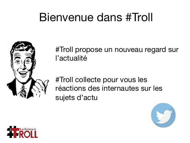 Bienvenue dans #Troll #Troll propose un nouveau regard sur l'actualité  #Troll collecte pour vous les réactions des intern...