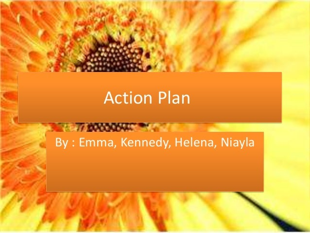 Action PlanBy : Emma, Kennedy, Helena, Niayla