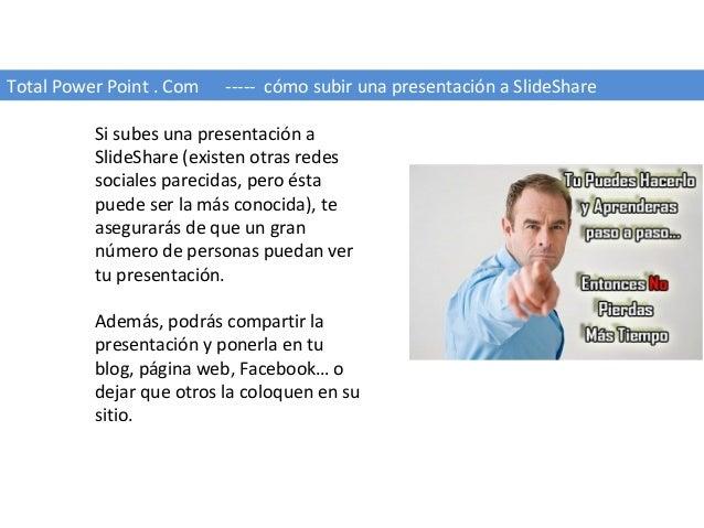 Total Power Point . Com ----- cómo subir una presentación a SlideShare Si subes una presentación a SlideShare (existen otr...