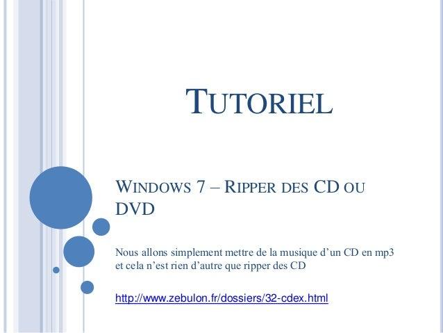 TUTORIEL  WINDOWS 7 – RIPPER DES CD OU  DVD  Nous allons simplement mettre de la musique d'un CD en mp3  et cela n'est rie...