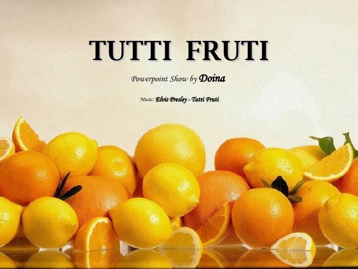 TUTTI  FRUTI Powerpoint Show by  Doina Music:   Elvis Presley - Tutti Fruti