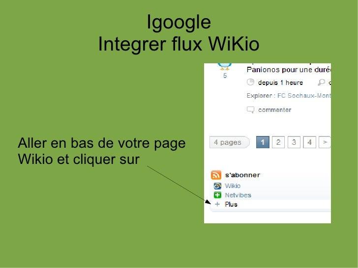 Igoogle            Integrer flux WiKioAller en bas de votre pageWikio et cliquer sur