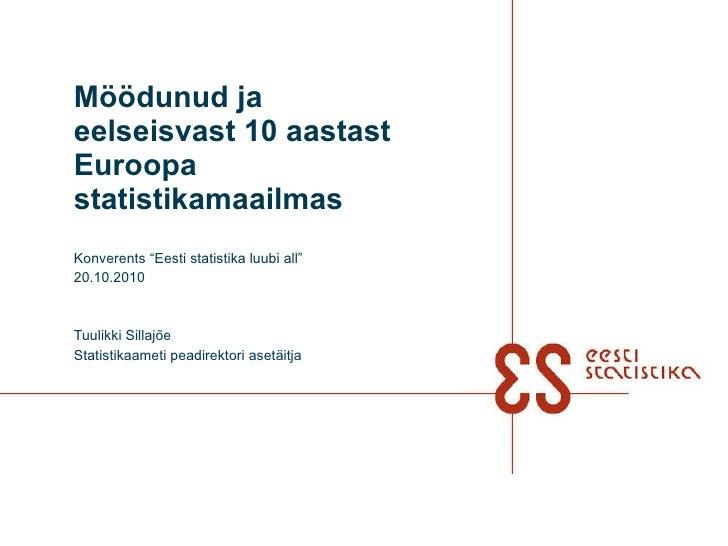 """Möödunud ja eelseisvast 10 aastast Euroopa statistikamaailmas Konverents """"Eesti statistika luubi all"""" 20.10.2010 Tuulikki ..."""