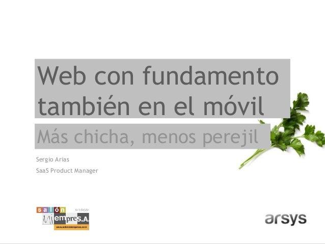 Web con fundamentotambién en el móvilMás chicha, menos perejilSergio AriasSaaS Product Manager
