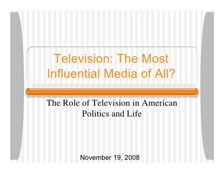 Television: The Most Influential Media of All?  The Role of Television in American          Politics and Life            N...