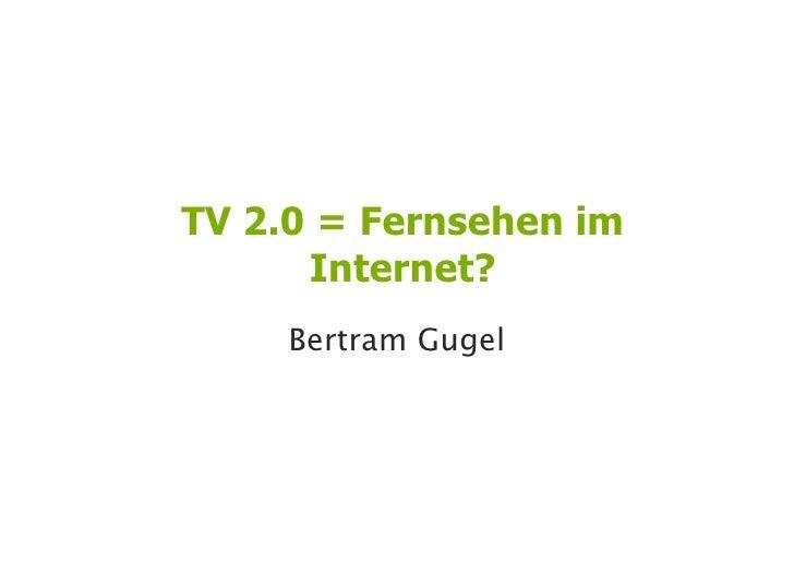 TV 2.0 = Fernsehen im       Internet?      Bertram Gugel                          1