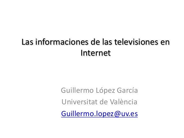 Las informaciones de las televisiones en Internet Guillermo López García Universitat de València Guillermo.lopez@uv.es