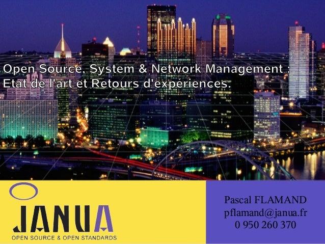 (  Open Source, System & Network Management : Etat de l'art et Retours d'expériences.  Pascal FLAMAND pflamand@janua.fr 0 ...