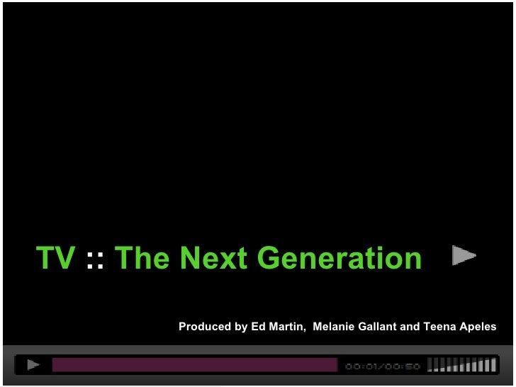 Act I - TV     TV :: The Next Generation              Produced by Ed Martin, Melanie Gallant and Teena Apeles