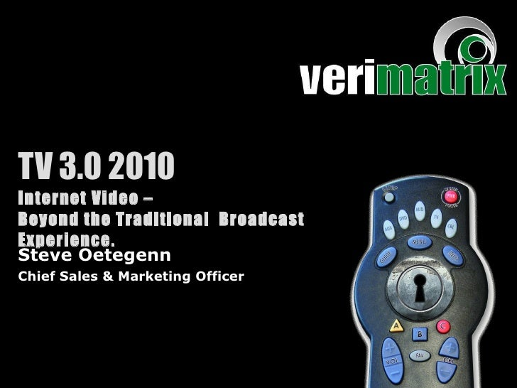 TV 3.0 2010 Internet Video –  Beyond the Traditional  Broadcast Experience. Steve Oetegenn Chief Sales & Marketing Officer