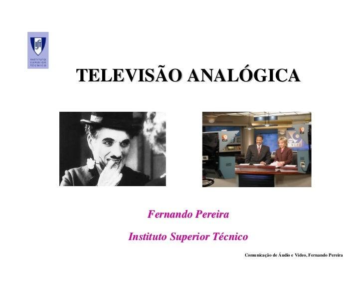 TELEVISÃO ANALÓGICA        Fernando Pereira    Instituto Superior Técnico                             Comunicação de Áudio...