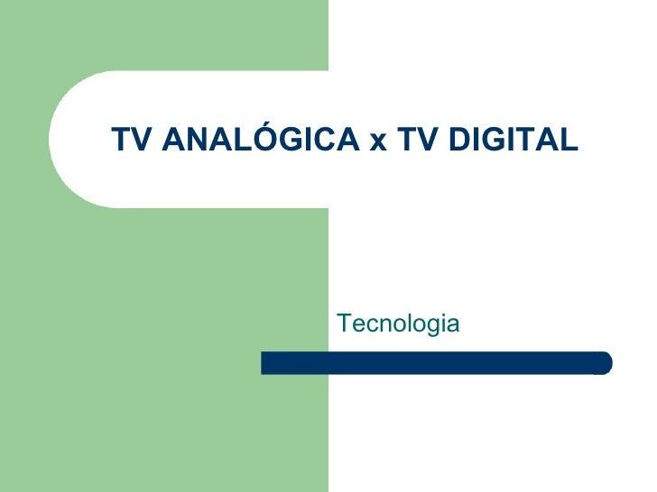 TV ANALÓGICA x TV DIGITAL Tecnologia