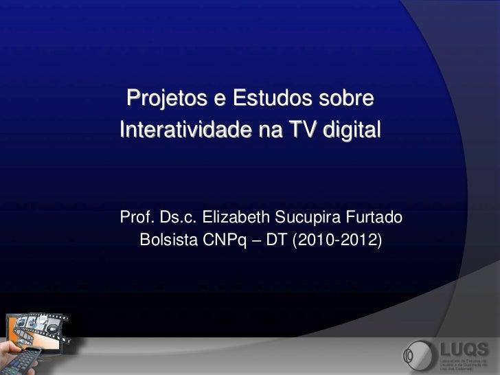 Projetos e Estudos sobreInteratividade na TV digitalProf. Ds.c. Elizabeth Sucupira Furtado  Bolsista CNPq – DT (2010-2012)