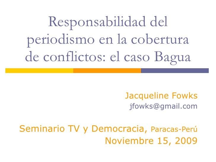 Responsabilidad del periodismo en la cobertura de conflictos: el caso Bagua Jacqueline Fowks [email_address] Seminario TV ...