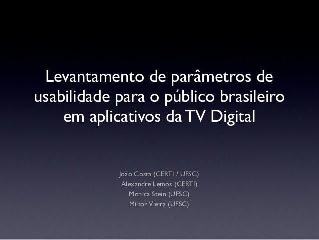 Levantamento de parâmetros de usabilidade para o público brasileiro em aplicativos da TV Digital João Costa (CERTI / UFSC)...