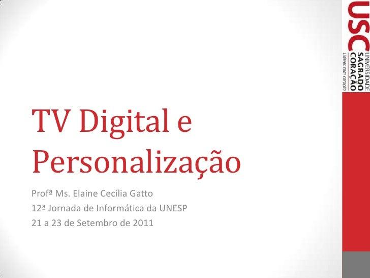 TV Digital e Personalização<br />Profª Ms. Elaine Cecília Gatto<br />12ª Jornada de Informática da UNESP<br />21 a 23 de S...