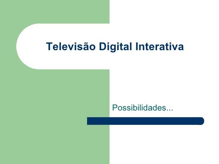 Televisão Digital Interativa Possibilidades...