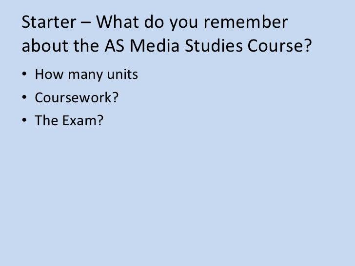 Starter – What do you remember  about the AS Media Studies Course? <ul><li>How many units </li></ul><ul><li>Coursework? </...
