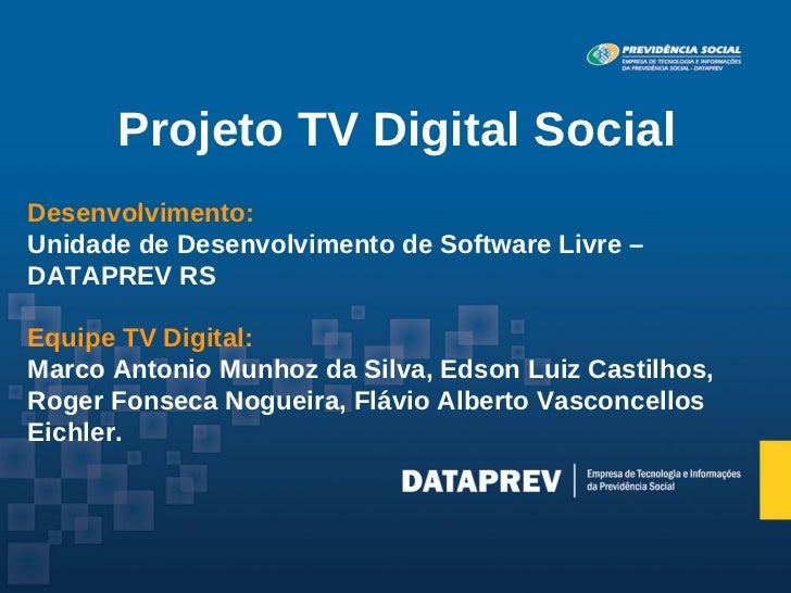 Projeto TV Digital SocialDesenvolvimento:Unidade de Desenvolvimento de Software Livre –DATAPREV RSEquipe TV Digital:Marco ...