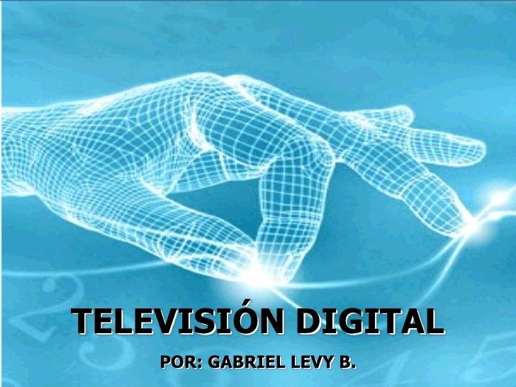TELEVISIÓN DIGITAL<br />POR: GABRIEL LEVY B.<br />