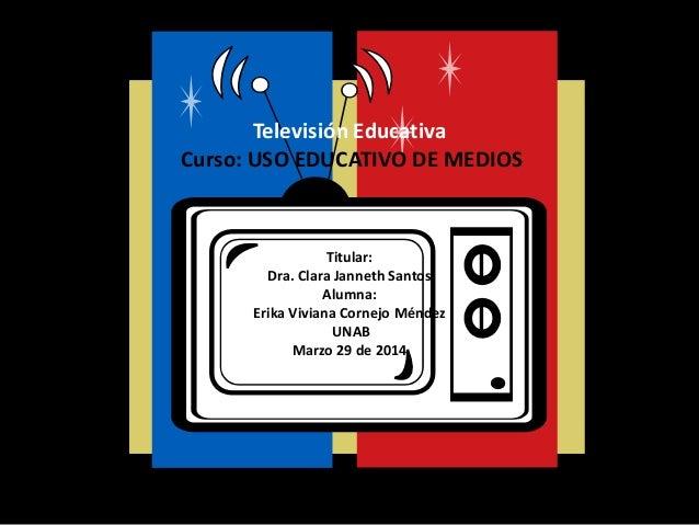 Televisión Educativa Curso: USO EDUCATIVO DE MEDIOS Titular: Dra. Clara Janneth Santos Alumna: Erika Viviana Cornejo Ménde...