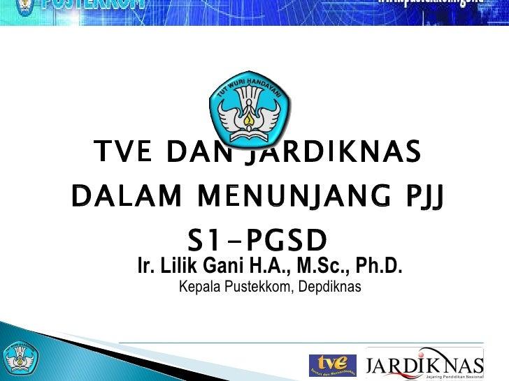 TVE DAN JARDIKNAS DALAM MENUNJANG PJJ S1-PGSD Ir. Lilik Gani H.A., M.Sc., Ph.D. Kepala Pustekkom, Depdiknas