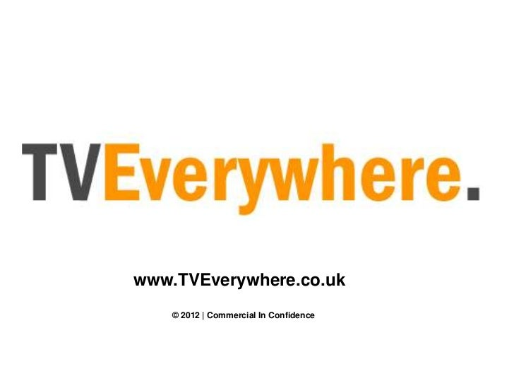 www.TVEverywhere.co.uk   © 2012 | Commercial In Confidence