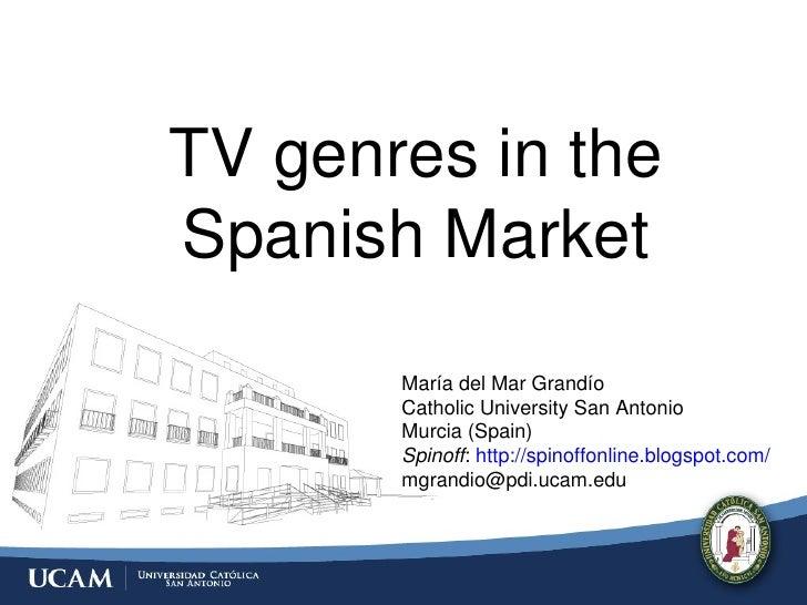 TV genres in the Spanish Market María del Mar Grandío Catholic University San Antonio Murcia (Spain) Spinoff :  http://spi...