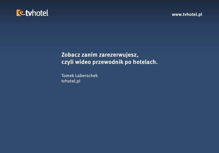 www.tvhotel.pl     Zobacz zanim zarezerwujesz, czyli wideo przewodnik po hotelach.  Tomek Laberschek tvhotel.pl