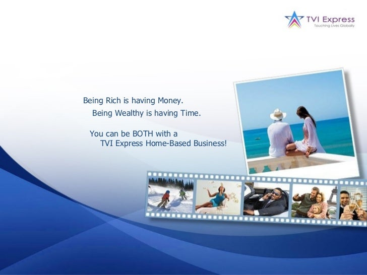 Being Rich is having Money.  Being Wealthy is having Time. You can be BOTH with a   TVI Express Home-Based Business!