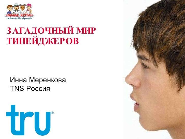 ЗАГАДОЧНЫЙ МИР ТИНЕЙДЖЕРОВ  Инна Меренкова TNS  Россия