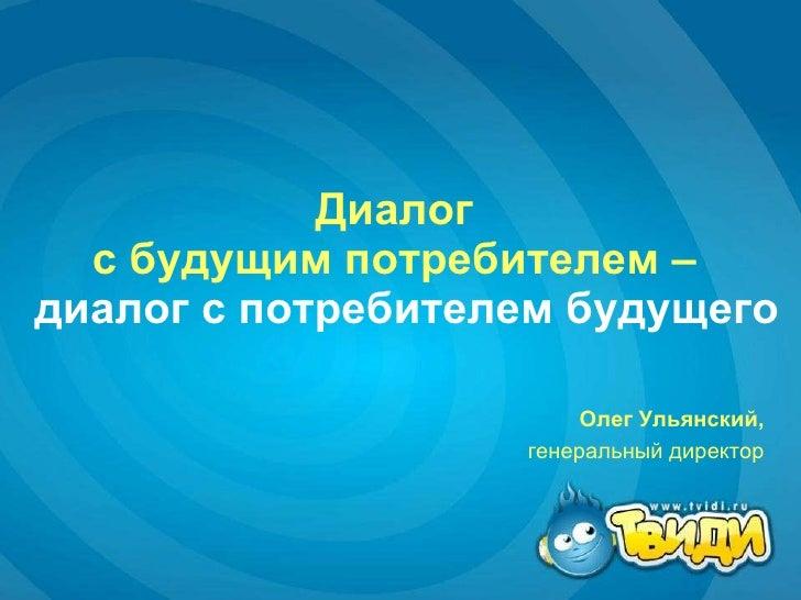 Диалог  с будущим потребителем –    диалог с потребителем будущего Олег Ульянский,   генеральный директор