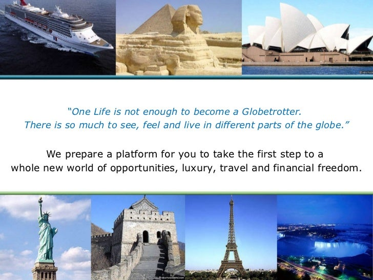 """ One Life is not enough to become a Globetrotter.  There is so much to see, feel and live in different parts of the globe..."