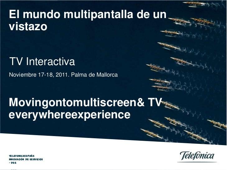 El mundo multipantalla de unvistazoTV InteractivaNoviembre 17-18, 2011. Palma de MallorcaMovingontomultiscreen& TVeverywhe...